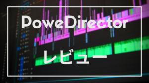【動画編集ソフト】PowerDirector Ultimate Suiteを3カ月使った感想【レビュー】